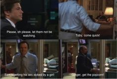 West Wing, Aaron Sorkin ~ Sam Seaborn: Please, oh please, let them not be watching. ~ Josh Lyman: Toby, come quick! Sam's getting his ass kicked by a girl! ~ Toby Zeigler: Ginger, get the popcorn!