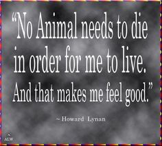 """""""No animals needs to die in order for me to live, and that makes me feel good"""" Howard Lynan"""