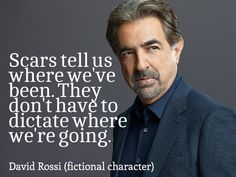 """""""Scars tell us where we've been. They don't have to dictate where we're going.""""  ~ David Rossi (fictional character)"""