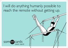 Funny Ecard: I will do anything humanly possible to reach the remote without getting up.