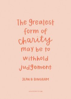 The greatest form of charity may be to withhold judgement. Jean B. Bingham. September 2016