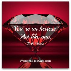You're an heiress. Act like one.  -Beth Moore