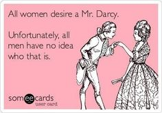 Haha!  I just asked my husband if he knew who Mr. Darcy is.  I even had to clarify that Mr. Darcy is a fictional character, but he still didn't know.