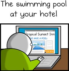 Do yourself a favour, and click on the Image to see the whole bit. It's very funny and sadly, true.. The pool at your hotel - The Oatmeal  http://theoatmeal.com/comics/hotel_pool#
