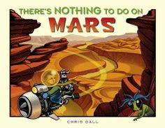 There's Nothing to Do on Mars by Chris Gall. $13.52. 32 pages. Publication: February 1, 2008. Publisher: Little, Brown Books for Young Readers; Library Binding edition (February 1, 2008). Author: Chris Gall