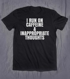 I Run On Caffeine & Inappropriate Thoughts Slogan Tee Funny Sarcastic Coffee Lover Tumblr Top T-shirt by HyperWaveFashion