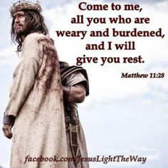 (Matthew 11:28) Come to me, all you who are weary and burdened, and I will give you rest.
