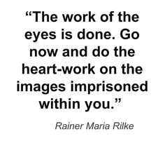 """""""Go now and do the heart-work on the images imprisoned within you"""" -Rainer Maria Rilke"""