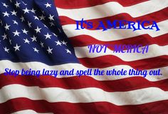 It's AMERICA. Not 'MERICA. Stop being lazy and spell it out. It's not cool and actually very annoying.