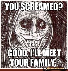 You screamed? / Good, i'll meet your family.