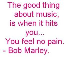 Bob Marley: The good thing about music, is when it hits you...You feel no pain.