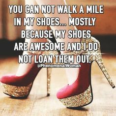 You can not walk a mile in my shoes.mostly because my shoes are awesome and I do not loan them out. :) -- how true! Heels Quotes, Stiletto Heels, High Heels, Stilettos, Walk A Mile, Kinds Of Shoes, Buy Shoes, Women's Shoes, Fancy Shoes