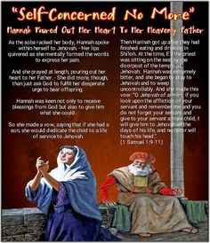 """Then Hanʹnah got up after they had finished eating and drinking in Shiʹloh. At the time, Eʹli the priest was sitting on the seat by the doorpost of the temple of Jehovah. Hanʹnah was extremely bitter, and she began to pray to Jehovah and to weep uncontrollably. And she made this vow: """"O Jehovah of armies, if you look upon the affliction of your servant and remember me and you do not forget your servant and give to your servant a male child, I will give him to Jehovah all the days of his…"""