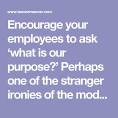 Encourage your employees to ask 'what is our purpose?' Perhaps one of the stranger ironies of the modern workplace is the fact that the further you move towards achieving your goal, the easier it becomes to lose sight of it.  Consider, for example, the faster-pace by which we not only have to operate, but by which decisions have to be made in light of new information or new realities. The consequences of this new reality is that many leaders are now working within a reactive state – of…