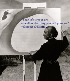 Your life is your art as well as the thing you call your art. ~ Georgia OKeeffe