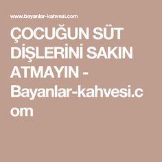 ÇOCUĞUN SÜT DİŞLERİNİ SAKIN ATMAYIN - Bayanlar-kahvesi.com
