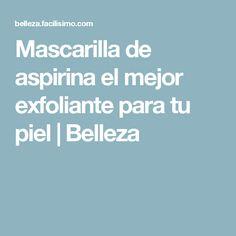 Mascarilla de aspirina el mejor exfoliante para tu piel | Belleza