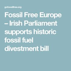 Fossil Free Europe  – Irish Parliament supports historic fossil fuel divestment bill