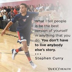 """What I tell people is be the best version of yourself in anything that you do. You don't have to live anybody else's story."" - Stephen Curry"