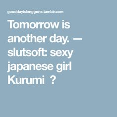 Tomorrow is another day. — slutsoft: sexy japanese girl Kurumi 画 Tomorrow Is Another Day, Japanese Girl, Sexy, Forget, Japan Girl
