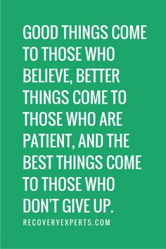 Motivational Quote: Good things come to those who believe, better things come to those who are patient, and the best things come to those who don't give up. | Check out our latest blog https://recoveryexperts.com/rebuzz/how-recovery-month-heightens-living-life