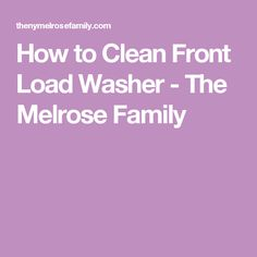 How to Clean Front Load Washer - The Melrose Family