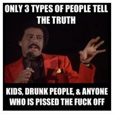 Pissed off drunk kids are the most trustworthy.
