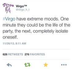 """Virgos have extreme moods. one minute they could be the life and soul of the party, the next, completely isolate oneself"" #virgo #quote"