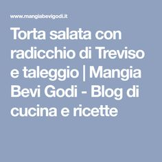 Torta salata con radicchio di Treviso e taleggio | Mangia Bevi Godi - Blog di cucina e ricette