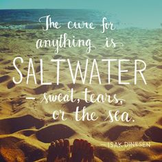 The cure for anything is salt water — sweat, tears, or the sea.