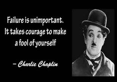 Failure is unimportant. Takes the courage to make a fool of yourself.