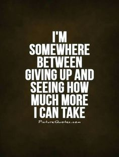 Quotes About Giving Up Maybe Not Giving Up Just Taking A Little Or A Long Breaki