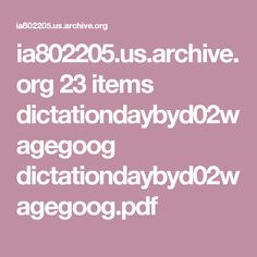 ia802205.us.archive.org 23 items dictationdaybyd02wagegoog dictationdaybyd02wagegoog.pdf