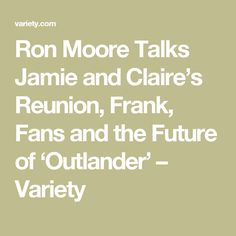 Ron Moore Talks Jamie and Claire's Reunion, Frank, Fans and the Future of 'Outlander' – Variety