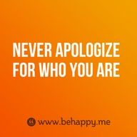 Never apologize for who you are....