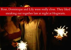 Rose, Dominique and Lily were really close. They liked sneaking out together late at night at Hogwarts.