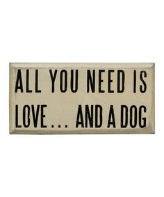 All You Need Is Love...And A Dog. Dog Lover sign from Primitives by Kathy. Need to get for Jill.