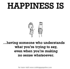 Happiness is, having someone who understands. - Cute Happy Quotes