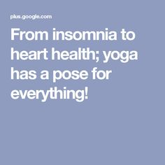 From insomnia to heart health; yoga has a pose for everything!
