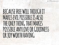 Because free will though it makes evil possible is also the only thing that makes possible any love or goodness or joy worth having #quotes #love #sayings #inspirational #motivational #words #quoteoftheday #positive