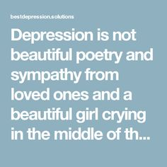 """Depression is not beautiful poetry and sympathy from loved ones and a beautiful girl crying in the middle of the night while her boyfriend holds her and whispers """"I love you"""" over and over again. Depression is not dead flowers and lana del rey music and dark eyeliner and lipstick smearing your face as you cry in a dirty bathtub smeared with your own blood. Depression is a foul taste in your mouth and smell in your room because you don't care enough to take a shower or brush your teeth…"""