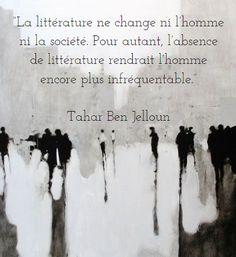 """""""La littérature ne change ni l'homme ni la société. Pour autant, l'absence de littérature rendrait l'homme encore plus infréquentable."""" Tahar Ben Jelloun"""
