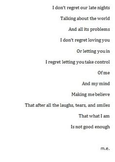 I don't regret our late nights, talking about the world and it's problems. I don't regret loving you or letting you in. I regret letting you take control of me and my mind; making me believe that after all the laughs, tears and smiles... that what I am is not good enough. by alicealice