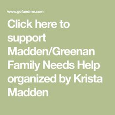 Click here to support Madden/Greenan Family Needs Help organized by Krista Madden