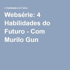 Websérie: 4 Habilidades do Futuro - Com Murilo Gun