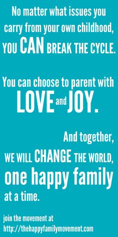 Break the Cycle I choose to parent with love and joy!  My parents hate each other to this day. It has been very difficult for me and my siblings. I do not want this for our kids.