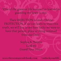 """One of the greatest life lessons I've learned in guarding my heart is this:   Their REJECTION Is God's Divine PROTECTION. If we can learn to trust this truth, we will live to see how lucky we were to have that person, place or thing removed from our lives.""  Sophia A. Nelson Code#6 Guard Your Heart"