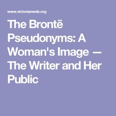 The Brontë Pseudonyms: A Woman's Image — The Writer and Her Public