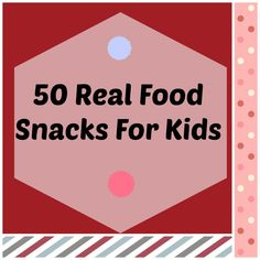 50 real food snacks - I am always running out of ideas and more often than not, I am too busy to think.  This list is genius!