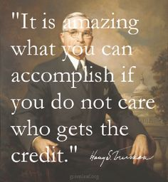 President Harry Truman quote for every leader to remember. Giving your people due credit boosts their confidence and and your company's morale. Priceless.